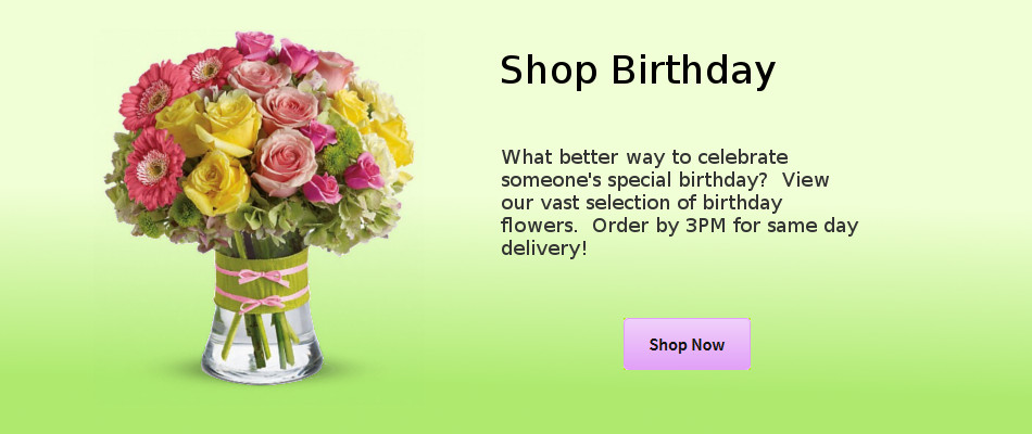 Shop Birthday.  What better way to celebrate someone's special birthday?  View our vast selection of birthday flowers.  Order by 3PM for same day delivery!
